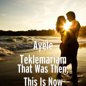 Album That Was Then, This Is Now from Ayele Teklemariam