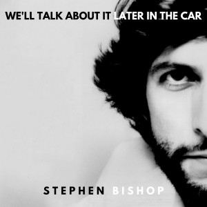 Album We'll Talk About It Later In The Car from Stephen Bishop