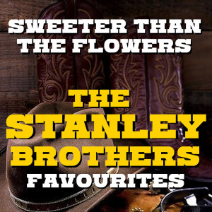 Album Sweeter Than The Flowers The Stanley Brothers Favourites from The Stanley Brothers