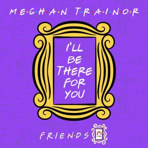 """收聽Meghan Trainor的I'll Be There for You (""""Friends"""" 25th Anniversary)歌詞歌曲"""