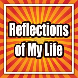 Reflections of My Life