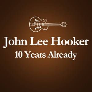 John Lee Hooker的專輯2001 – 2011 : 10 Years Already... (Anniversary Album Celebrating The Death Of John Lee Hooker 10 Years Ago)
