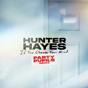 Album If You Change Your Mind (Party Pupils Remix) from Hunter Hayes
