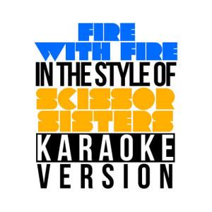 Karaoke - Ameritz的專輯Fire with Fire (In the Style of Scissor Sisters) [Karaoke Version] - Single