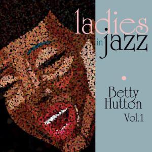 Ladies in Jazz - Betty Hutton Vol. 1