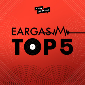 Eargasm Top 5 [ a day Podcast]