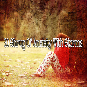 30 Shrug of Anxiety with Storms