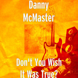 Album Don't You Wish It Was True? from Danny McMaster