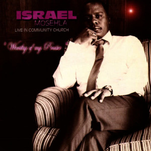 Album Worthy Of My Praise (Live In Community Church) from Israel Mosehla