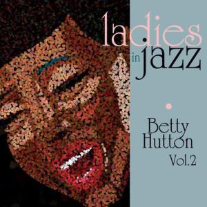 Ladies in Jazz - Betty Hutton Vol. 2