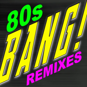 Album Bang! 80s Dance Remixes from Bangin' Dance Remixes