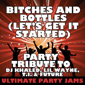 Ultimate Party Jams的專輯Bitches and Bottles (Let's Get It Started) [Party Tribute to DJ Khaled, Lil Wayne, T.I. & Future]