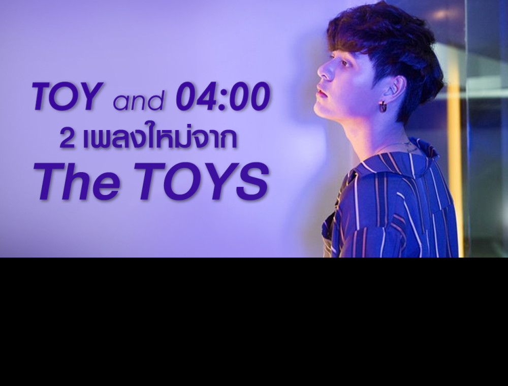 """TOY""  และ ""04.00"" 2 เพลงใหม่จากศิลปินสุด Cool The TOYS"