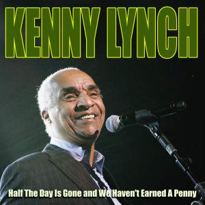 Album Kenny Lynch - Half The Day Is Gone and We Haven't Earned A Penny from Kenny Lynch