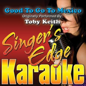 Album Good to Go to Mexico (Originally Performed by Toby Keith) [Karaoke] from Singer's Edge Karaoke