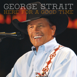 Here For A Good Time 2011 George Strait