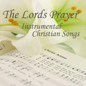Album The Lord's Prayer - Instrumental Christian Songs - Christian Songs - Christian Songs Hymns from Christian Songs