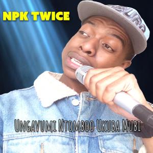 Album Ungavumi Ntomboo Ukuba Mubi from Npk Twice