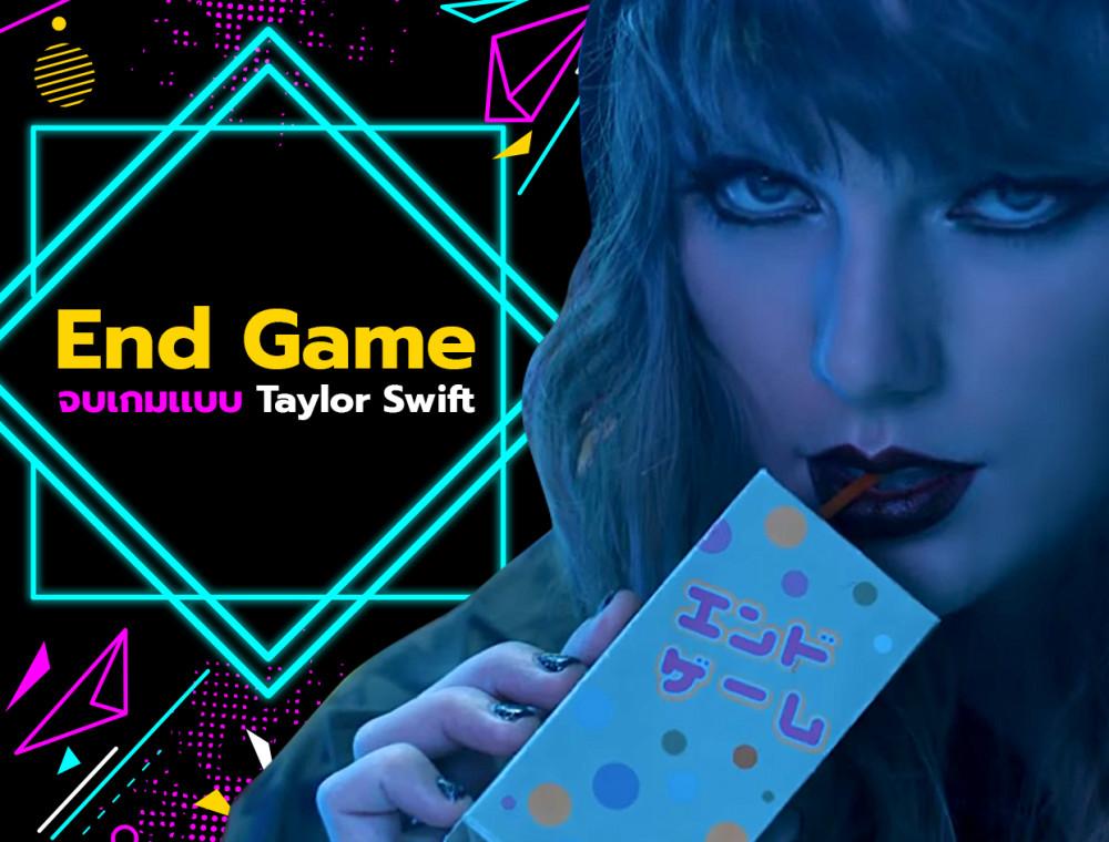 End Game จบเกมเก่า เริ่มต้นใหม่ สไตล์ Taylor Swift