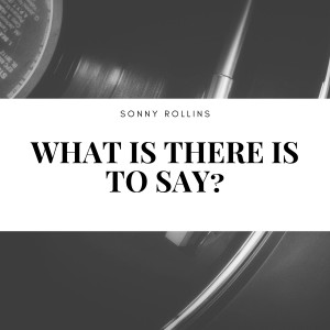 Sonny Rollins的專輯What Is There Is to Say?