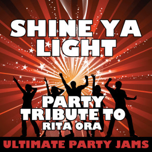 Ultimate Party Jams的專輯Shine Ya Light (Party Tribute to Rita Ora)