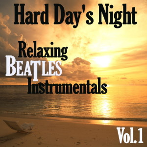Hard Day's Night: Relaxing Beatles Instrumentals, Vol. 1