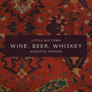 Listen to Wine, Beer, Whiskey (Acoustic Version) song with lyrics from Little Big Town
