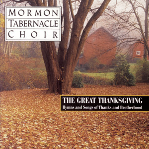 The Great Thanksgiving - Hymns and Songs of Thanks and Brotherhood 1995 The Mormon Tabernacle Choir