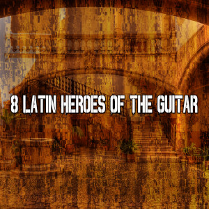 8 Latin Heroes of the Guitar