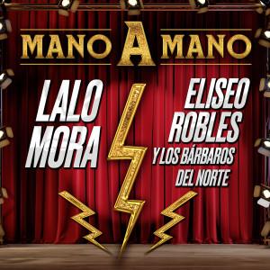 MANO A MANO LALO MORA, ELISEO ROBLES Y LOS BÁRBAROS DEL NORTE dari Lalo Mora