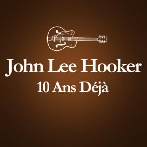 John Lee Hooker的專輯2001 – 2011 : 10 Ans Déjà... (Album Anniversaire Des 10 Ans Du Décès De John Lee Hooker)