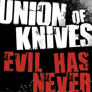 Evil Has Never 2007 Union Of Knives