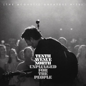 Album Unplugged for the People (The Acoustic Greatest Hits) from Tenth Avenue North