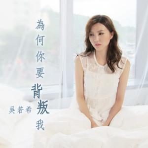 吳若希的專輯為何你要背叛我 (電視劇《再創世紀》插曲)