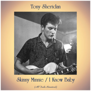 Album Skinny Minnie / I Know Baby (All Tracks Remastered) from Tony Sheridan
