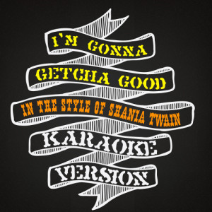Karaoke - Ameritz的專輯I'm Gonna Getcha Good (In the Style of Shania Twain) [Karaoke Version] - Single