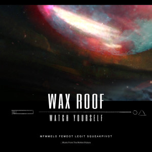Album Watch Yourself (feat. Femdot, MFnMelo, SqueakPIVOT & Legit) from Wax Roof