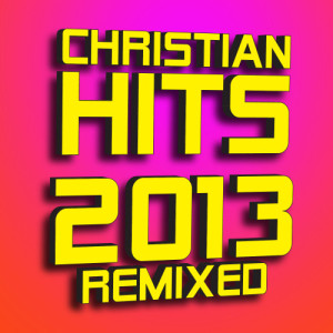 Album Christian Hits 2013 - Remixed from Christian Remixed Hits