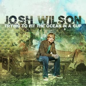 Trying To Fit The Ocean In A Cup 2008 Josh Wilson