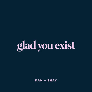 Dan + Shay的專輯Glad You Exist