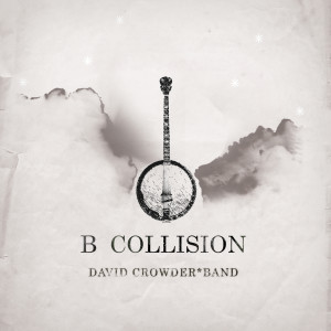 B Collision Or (B Is For Banjo), Or (B Sides), Or (Bill), Or Perhaps More Accurately (...The Eschatology Of Bluegrass) 2006 David Crowder Band