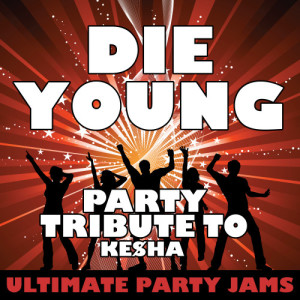 Ultimate Party Jams的專輯Die Young (Party Tribute to Ke$Ha)
