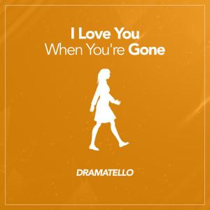 I Love You When You're Gone dari Dramatello