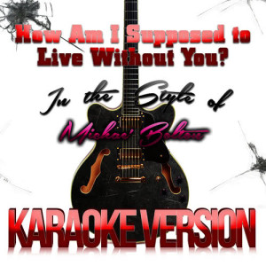 Karaoke - Ameritz的專輯How Am I Supposed to Live Without You? (In the Style of Michael Bolton) [Karaoke Version] - Single