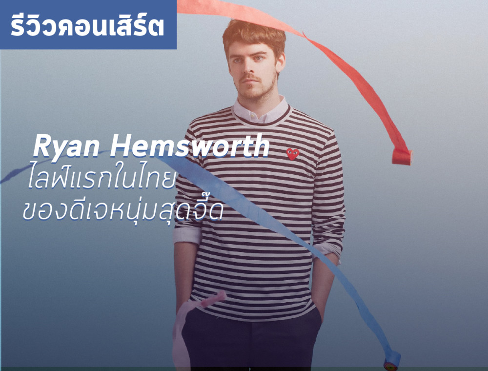 Feel a LIVE - Ryan Hemsworth ครั้งแรกในไทยของดีเจหนุ่มสุดจี๊ด