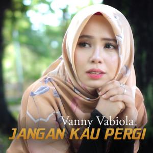 Jangan Kau Pergi dari Vanny Vabiola