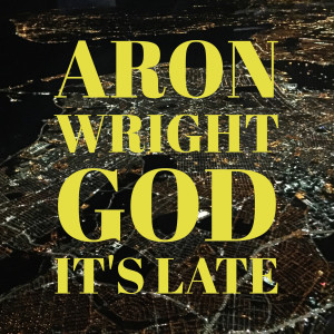Listen to God It's Late song with lyrics from Aron Wright