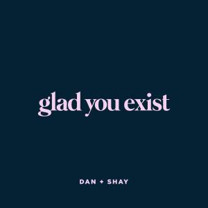 Glad You Exist dari Dan + Shay