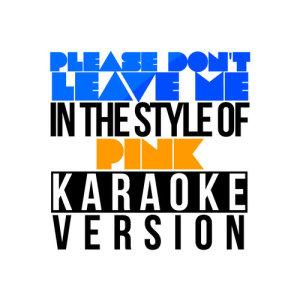 Karaoke - Ameritz的專輯Please Don't Leave Me (In the Style of Pink) [Karaoke Version] - Single