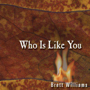 Who Is Like You? 2003 Brett Williams